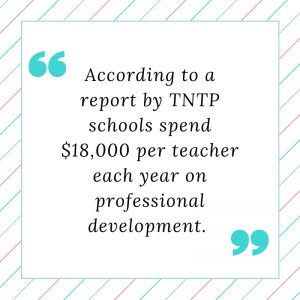 According to a report by TNTP schools spend $18,000 per teacher each year on professional development
